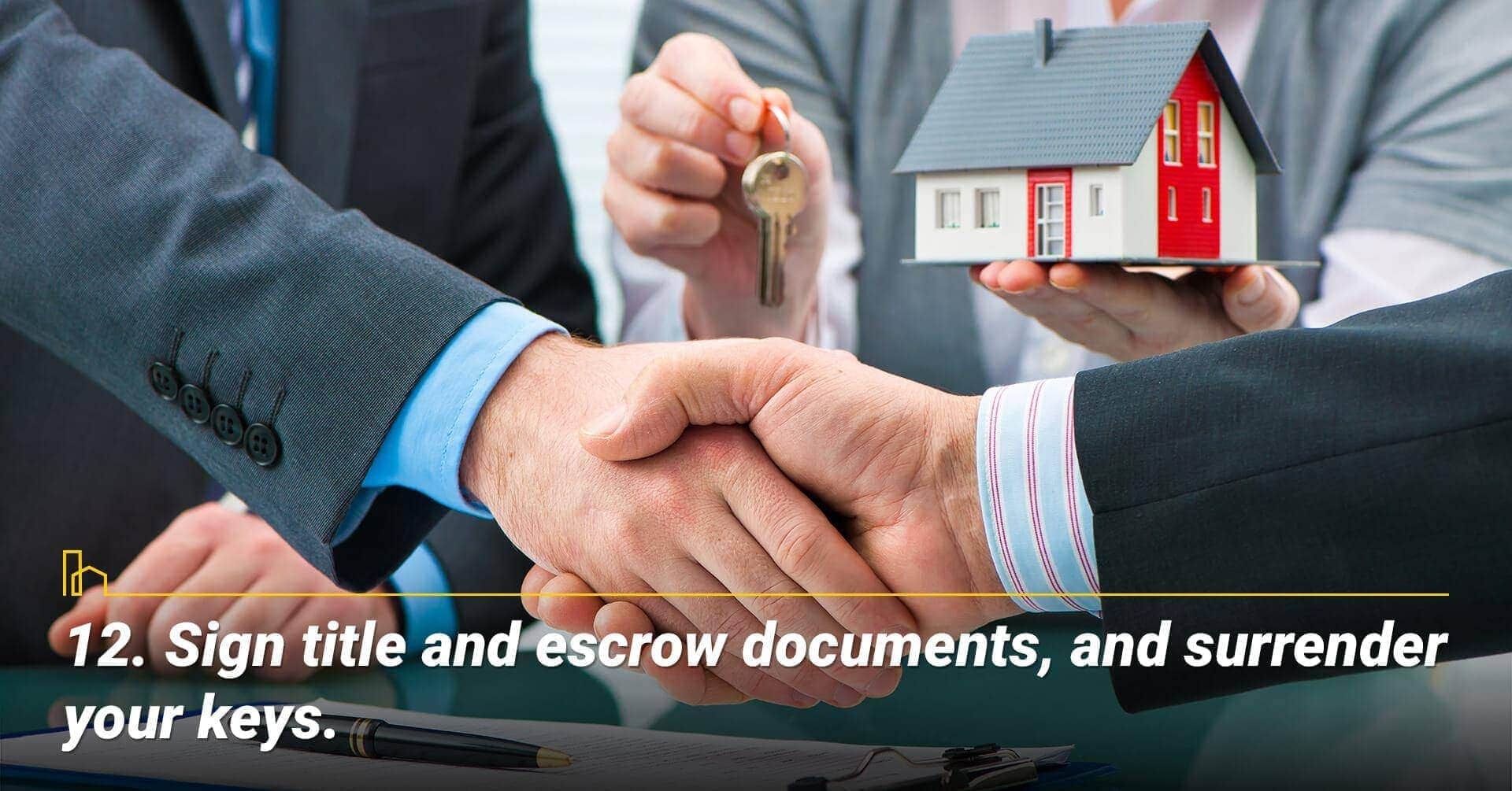 Sign title and escrow documents, and surrender your keys, sign final documents and hand over your keys