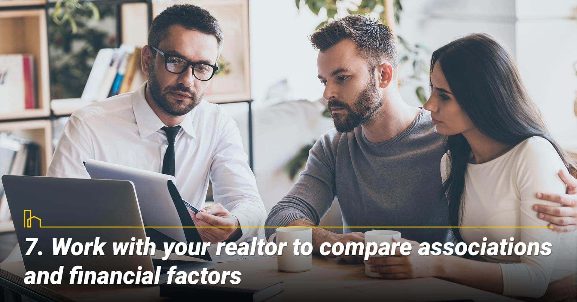 Work with your realtor to compare associations and financial factors, work with your realtor to find out the financial situation of the association